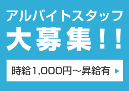 アルバイトスタッフ大募集!! 時給1,000円〜昇給有 →